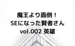 (小説ブログ)魔王より面倒!SEになった賢者さんvol.002_英雄