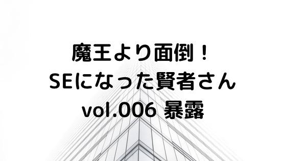 (小説ブログ)魔王より面倒!SEになった賢者さんvol.006_暴露