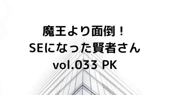 (小説ブログ)魔王より面倒!SEになった賢者さんvol.033_PK
